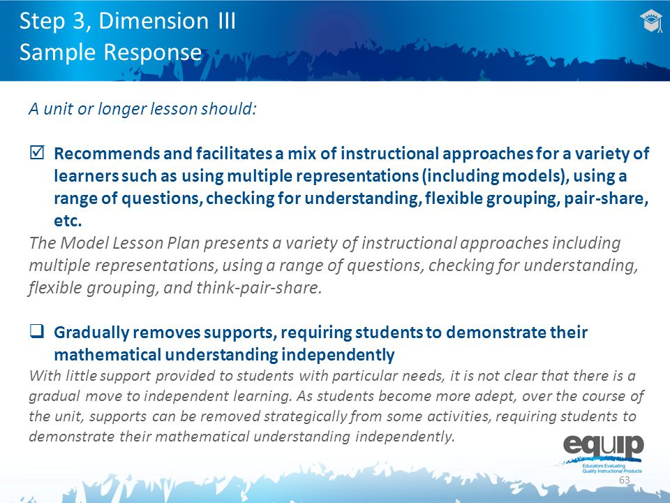 63 A unit or longer lesson should:  Recommends and facilitates a mix of instructional approaches for a variety of learners such as using multiple representations (including models), using a range of questions, checking for understanding, flexible grouping, pair-share, etc.
