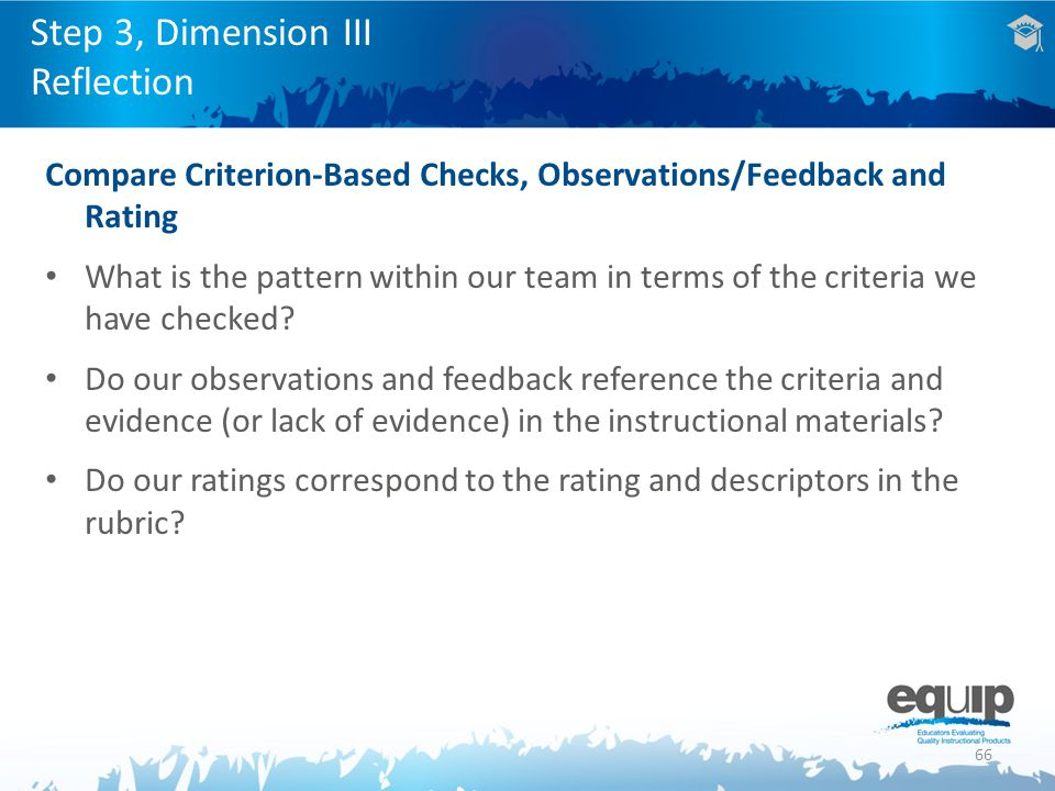 66 Step 3, Dimension III Reflection Compare Criterion-Based Checks, Observations/Feedback and Rating What is the pattern within our team in terms of the criteria we have checked.
