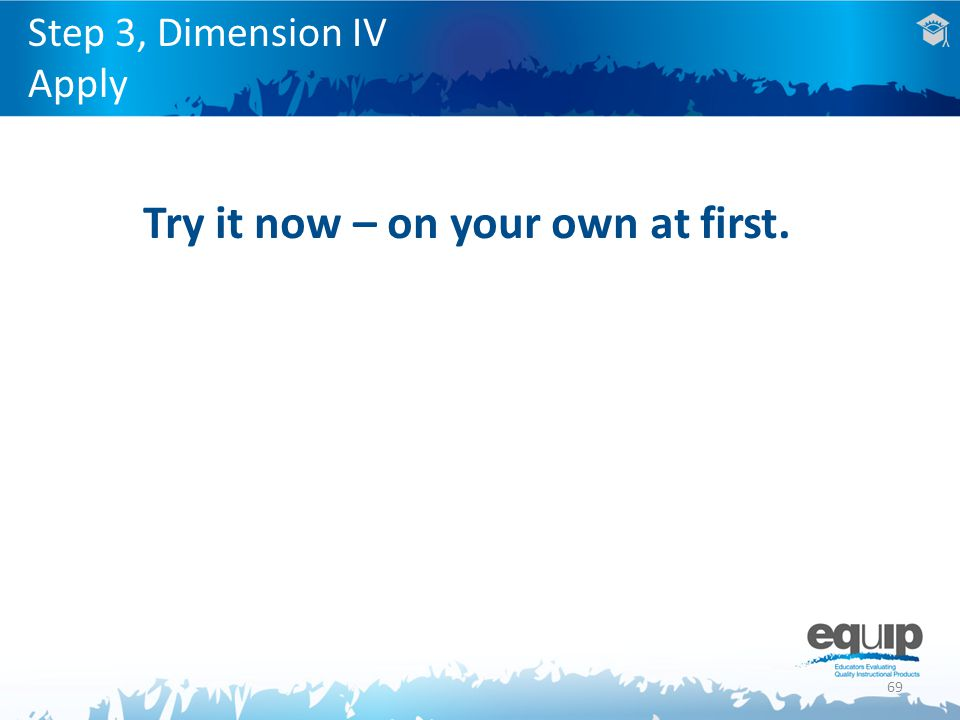 69 Step 3, Dimension IV Apply Try it now – on your own at first.