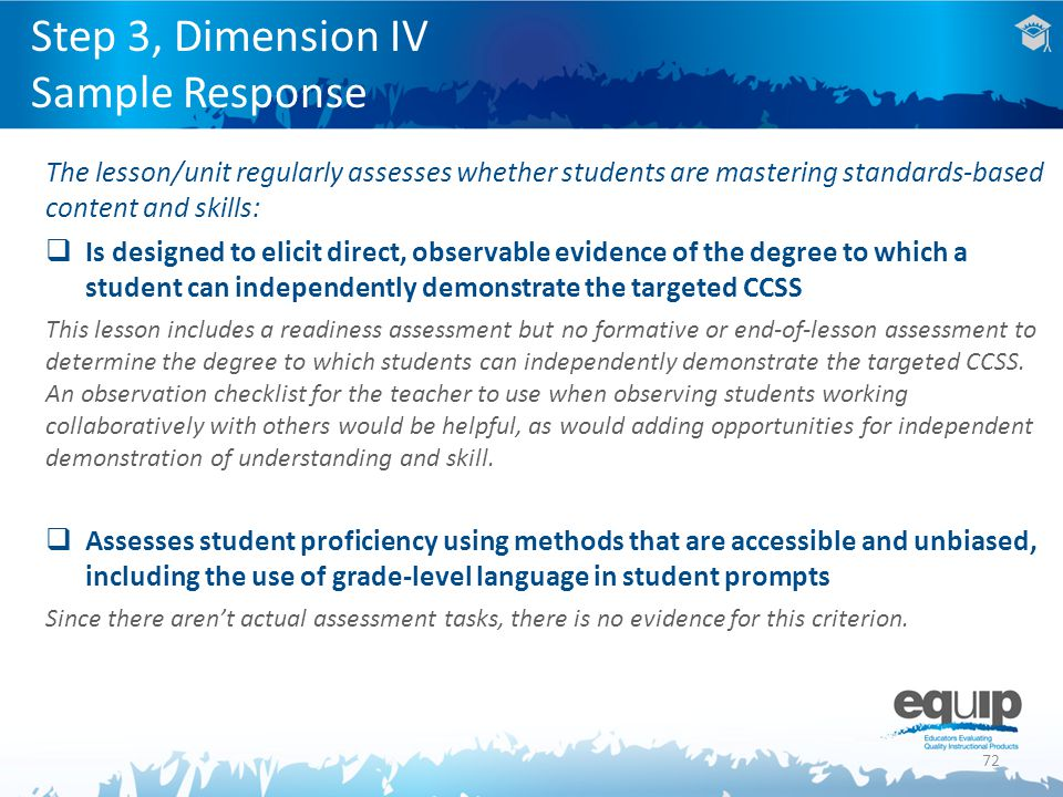 72 The lesson/unit regularly assesses whether students are mastering standards-based content and skills:  Is designed to elicit direct, observable evidence of the degree to which a student can independently demonstrate the targeted CCSS This lesson includes a readiness assessment but no formative or end-of-lesson assessment to determine the degree to which students can independently demonstrate the targeted CCSS.
