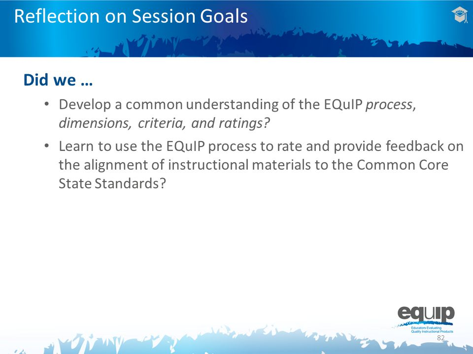 82 Reflection on Session Goals Did we … Develop a common understanding of the EQuIP process, dimensions, criteria, and ratings.