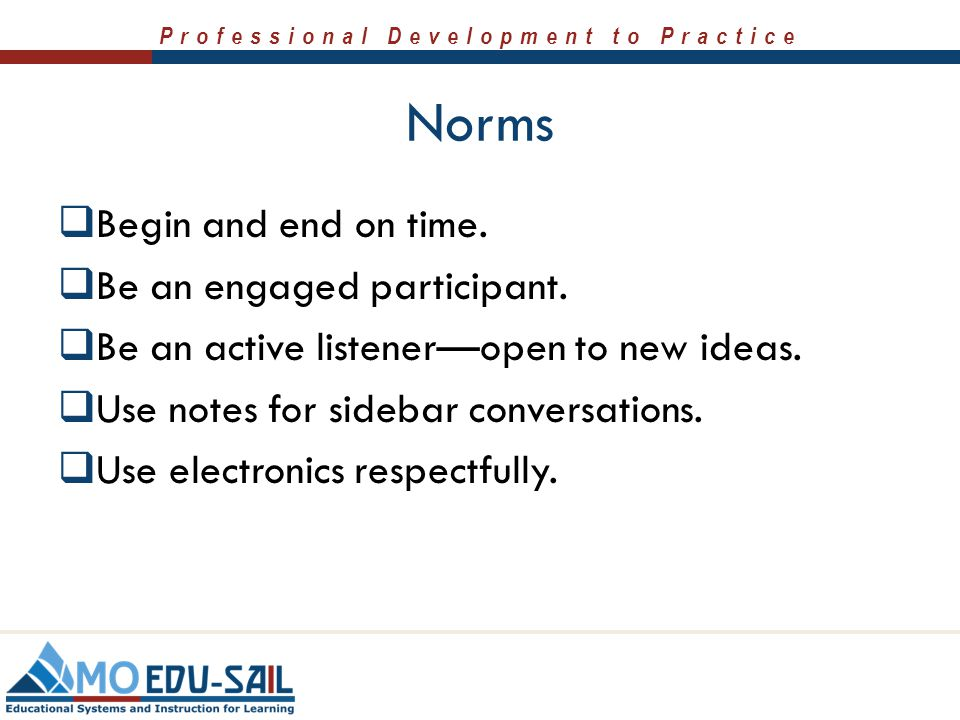 Professional Development to Practice Norms  Begin and end on time.  Be an engaged participant.  Be an active listener—open to new ideas.  Use note