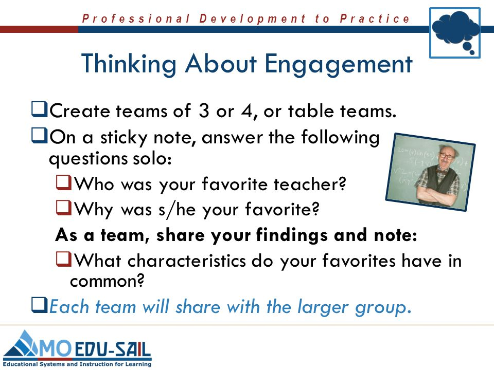 Professional Development to Practice Thinking About Engagement  Create teams of 3 or 4, or table teams.  On a sticky note, answer the following ques
