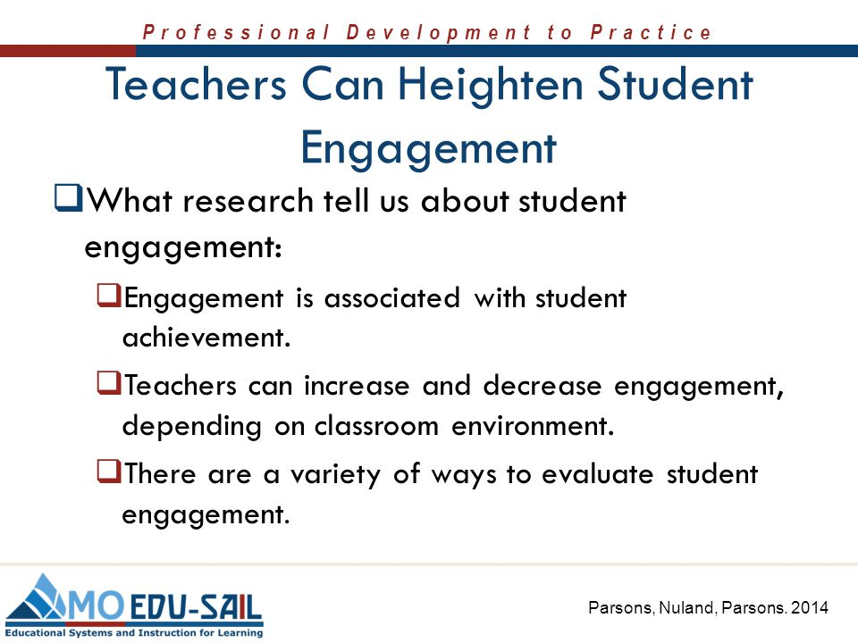 Professional Development to Practice Teachers Can Heighten Student Engagement  What research tell us about student engagement:  Engagement is associ