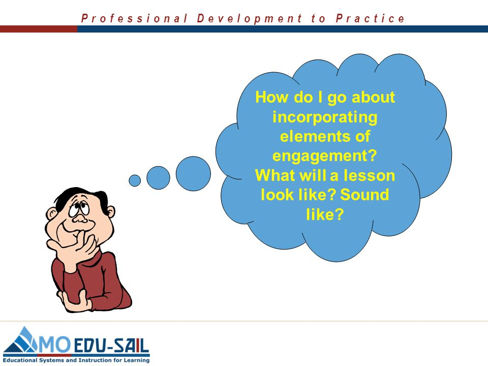 Professional Development to Practice How do I go about incorporating elements of engagement? What will a lesson look like? Sound like?