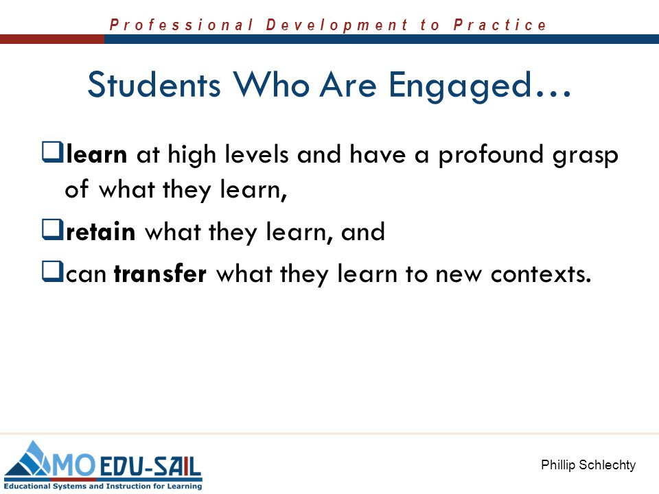 Professional Development to Practice Students Who Are Engaged…  learn at high levels and have a profound grasp of what they learn,  retain what they