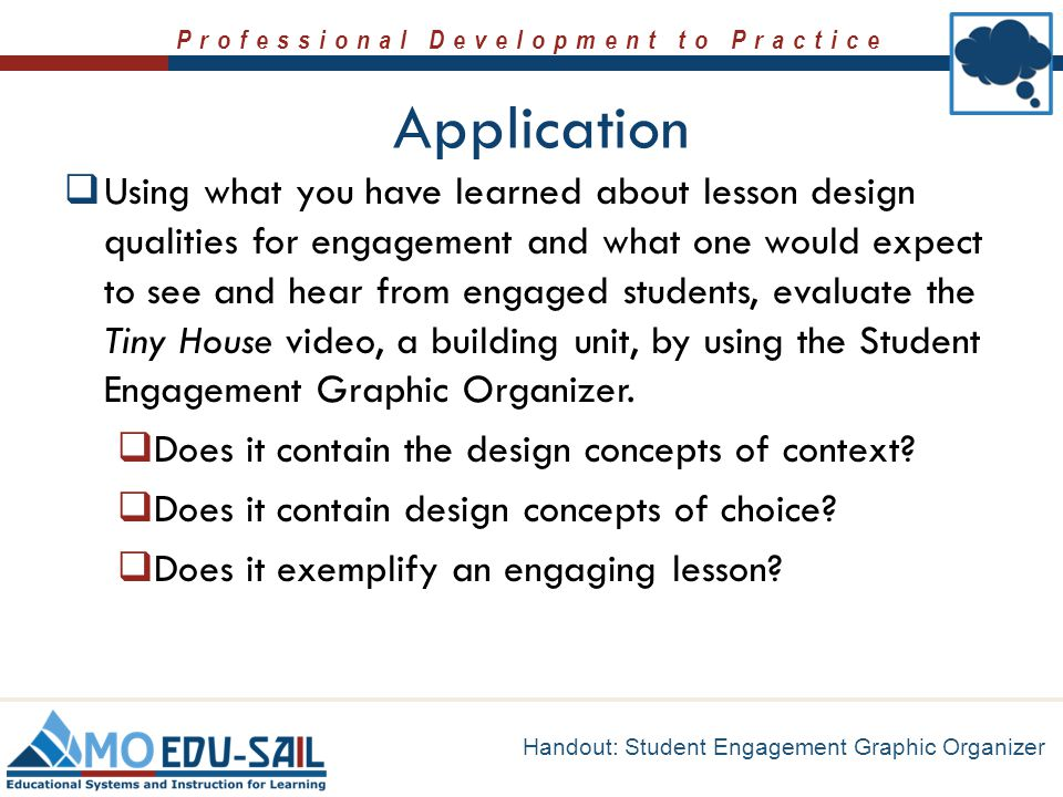 Professional Development to Practice Application  Using what you have learned about lesson design qualities for engagement and what one would expect
