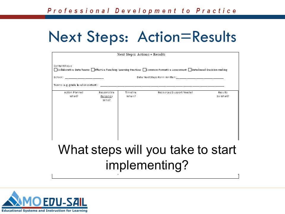 Professional Development to Practice Next Steps: Action=Results What steps will you take to start implementing?