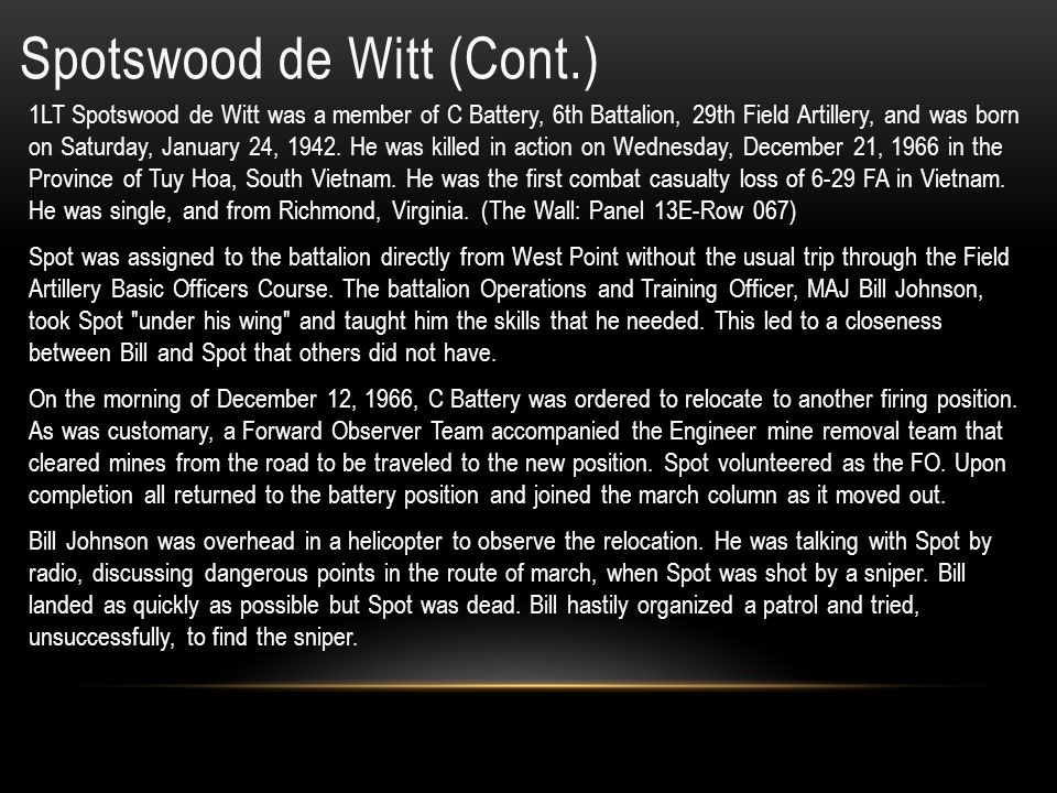 Spotswood de Witt Home of Record: Richmond, Virginia Date of birth: Saturday, 01/24/1942 Service: Army (Reserve) Grade at loss: O2 Rank: First Lieutenant ID No: OF104702 MOS: 1193 Field Artillery Unit Commander Unit: C BTRY, 6TH BN, 29TH ARTY RGT, 4 INF DIV Casualty Date: Wednesday, 12/21/1966 Age at Loss: 24 Remains: Body Recovered Reason: Gun, Small Arms Fire – Ground Casualty 15 Dec 1999