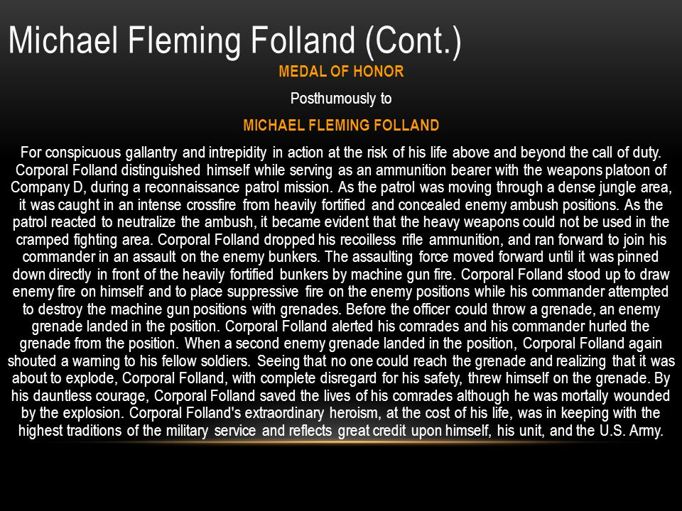 Michael Fleming Folland Home of Record: Richmond, Virginia Date of birth: Friday, 04/15/1949 Service: Army (Regular) Rank: Corporal ID No: 230649853 MOS: 11C10 Indirect Fire Infantryman Length Service: Less than one year Unit: 3RD PLT, D CO, 2ND BN, 3RD INFANTRY, 199 INF BDE Start Tour: Sunday, 04/06/1969 Casualty Date: Thursday, 07/03/1969 Age at Loss: 20 Remains: Body recovered Reason: Multiple fragmentation wounds