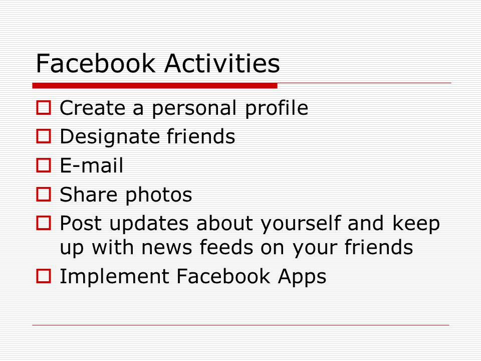Facebook Activities  Create a personal profile  Designate friends  E-mail  Share photos  Post updates about yourself and keep up with news feeds on your friends  Implement Facebook Apps