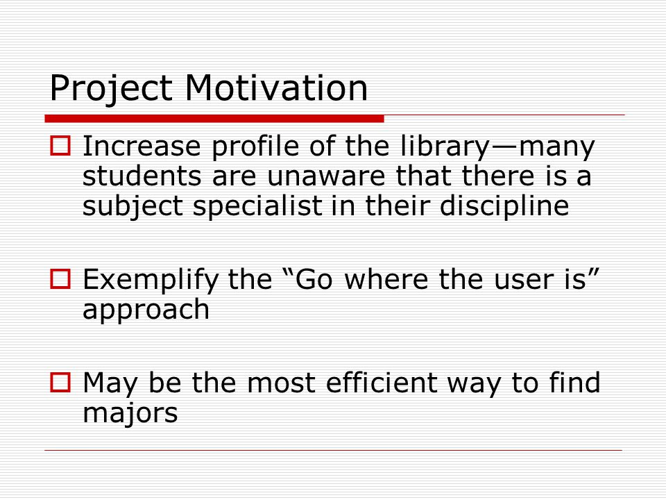 Project Motivation  Increase profile of the library—many students are unaware that there is a subject specialist in their discipline  Exemplify the Go where the user is approach  May be the most efficient way to find majors