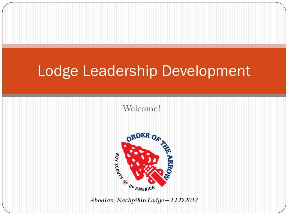 Welcome! Lodge Leadership Development Ahoalan-Nachpikin Lodge – LLD 2014