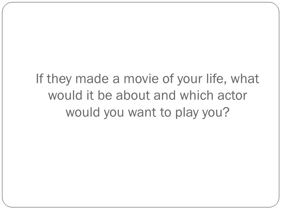 If they made a movie of your life, what would it be about and which actor would you want to play you?