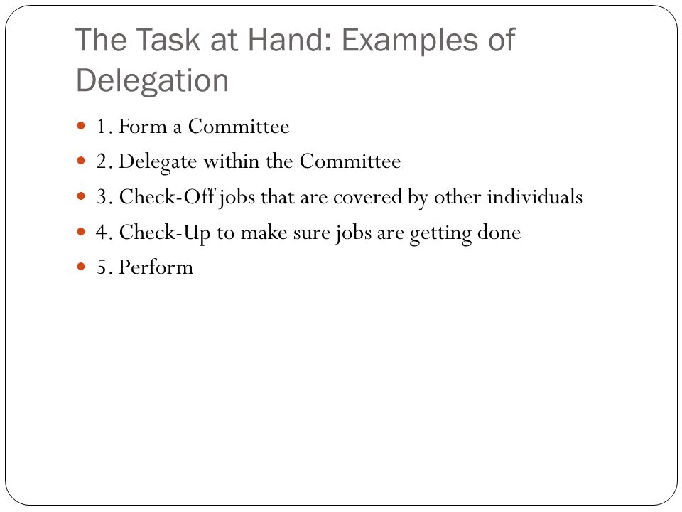 The Task at Hand: Examples of Delegation 1. Form a Committee 2. Delegate within the Committee 3. Check-Off jobs that are covered by other individuals