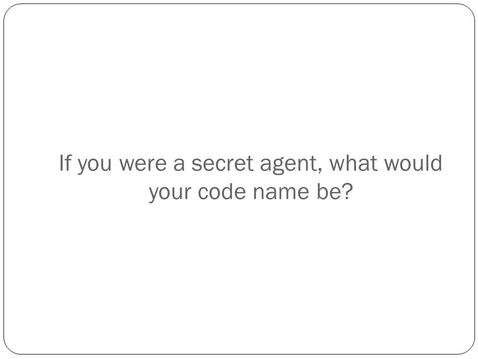 If you were a secret agent, what would your code name be?
