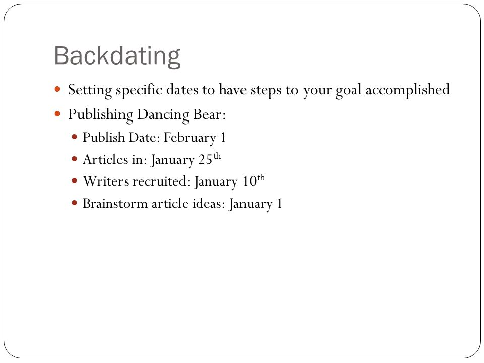 Backdating Setting specific dates to have steps to your goal accomplished Publishing Dancing Bear: Publish Date: February 1 Articles in: January 25 th