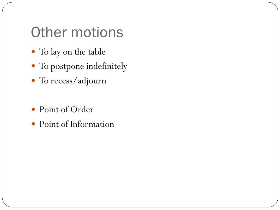 Other motions To lay on the table To postpone indefinitely To recess/adjourn Point of Order Point of Information