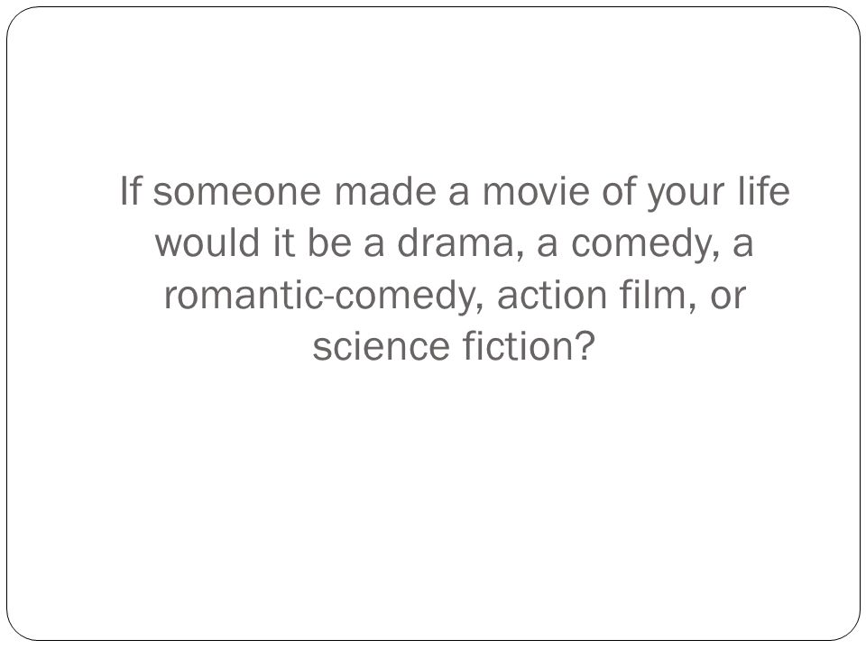 If someone made a movie of your life would it be a drama, a comedy, a romantic-comedy, action film, or science fiction?
