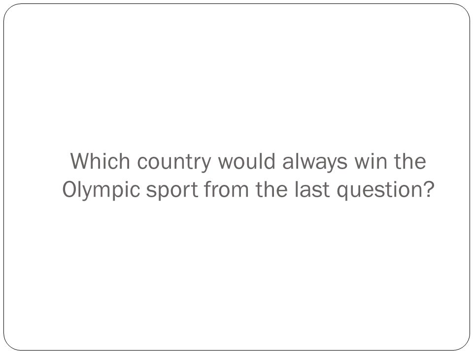Which country would always win the Olympic sport from the last question?