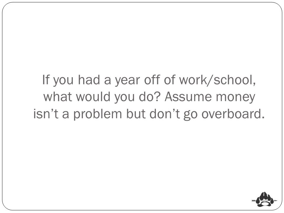 If you had a year off of work/school, what would you do? Assume money isn't a problem but don't go overboard.