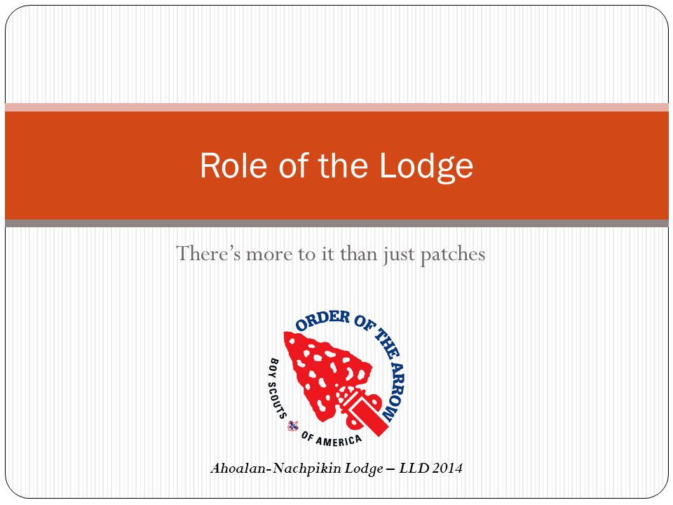Role of the Lodge There's more to it than just patches Ahoalan-Nachpikin Lodge – LLD 2014