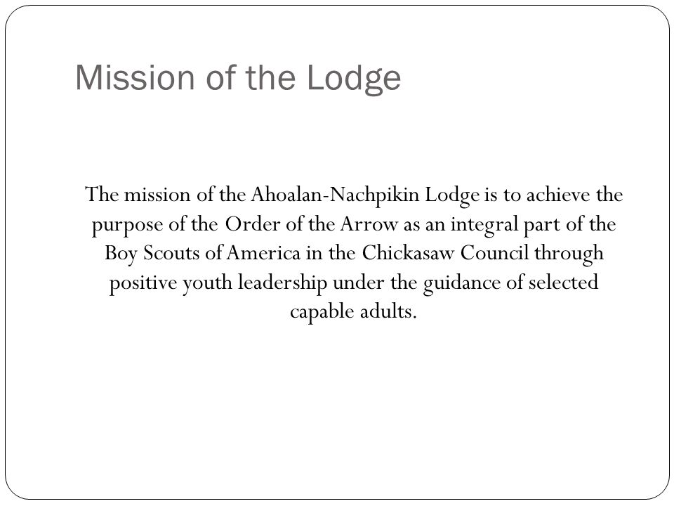 Mission of the Lodge The mission of the Ahoalan-Nachpikin Lodge is to achieve the purpose of the Order of the Arrow as an integral part of the Boy Sco