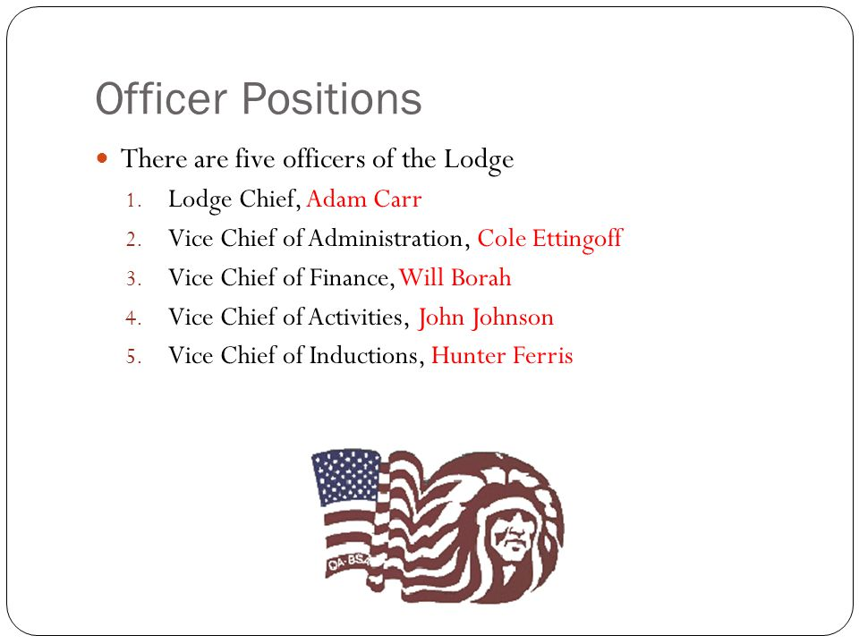 Officer Positions There are five officers of the Lodge 1. Lodge Chief, Adam Carr 2. Vice Chief of Administration, Cole Ettingoff 3. Vice Chief of Fina
