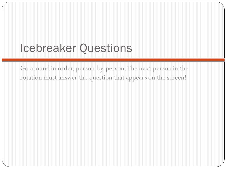 Icebreaker Questions Go around in order, person-by-person. The next person in the rotation must answer the question that appears on the screen!