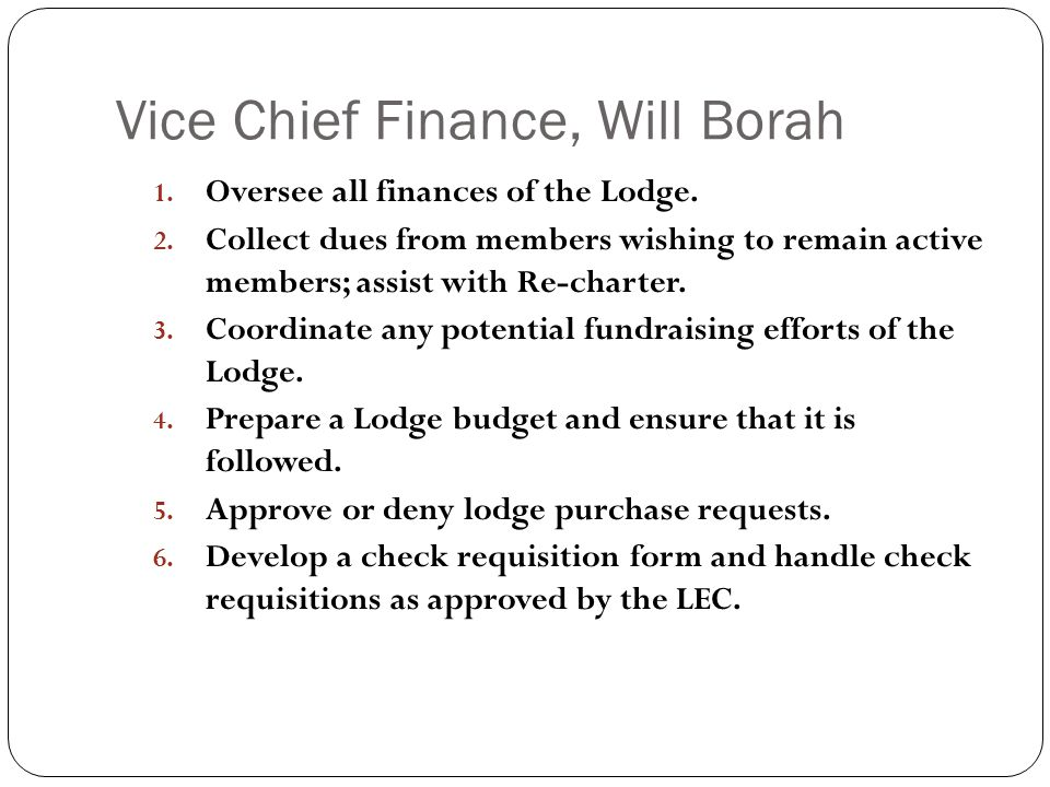 Vice Chief Finance, Will Borah 1. Oversee all finances of the Lodge. 2. Collect dues from members wishing to remain active members; assist with Re-cha