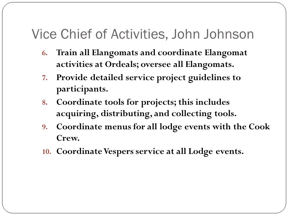 Vice Chief of Activities, John Johnson 6. Train all Elangomats and coordinate Elangomat activities at Ordeals; oversee all Elangomats. 7. Provide deta
