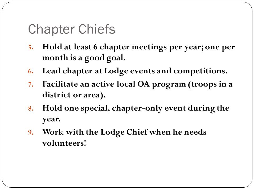 Chapter Chiefs 5. Hold at least 6 chapter meetings per year; one per month is a good goal. 6. Lead chapter at Lodge events and competitions. 7. Facili