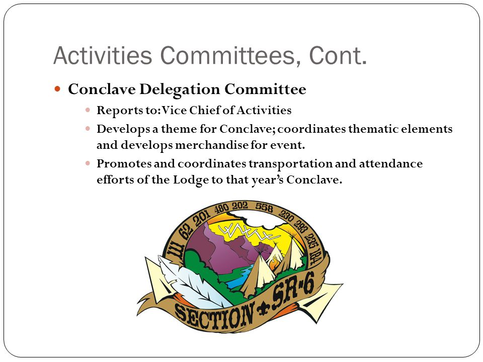 Activities Committees, Cont. Conclave Delegation Committee Reports to: Vice Chief of Activities Develops a theme for Conclave; coordinates thematic el
