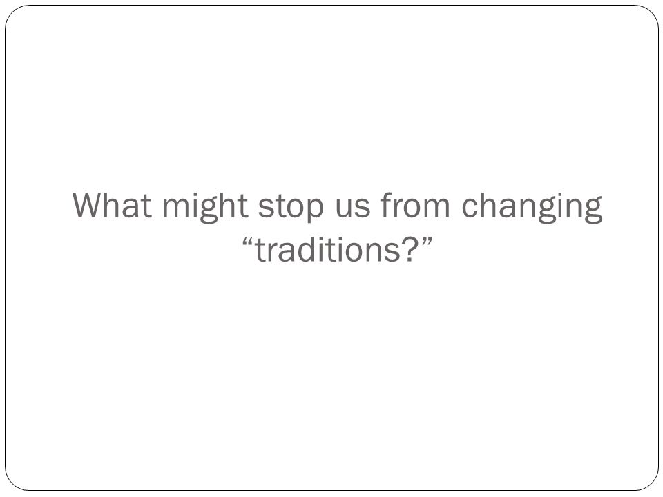 "What might stop us from changing ""traditions?"""