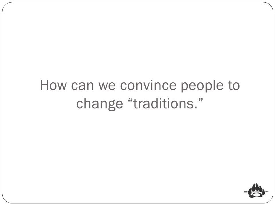 "How can we convince people to change ""traditions."""