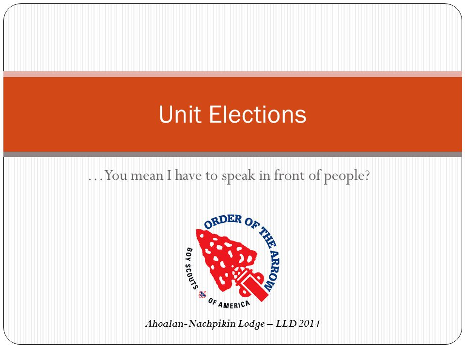 …You mean I have to speak in front of people? Unit Elections Ahoalan-Nachpikin Lodge – LLD 2014