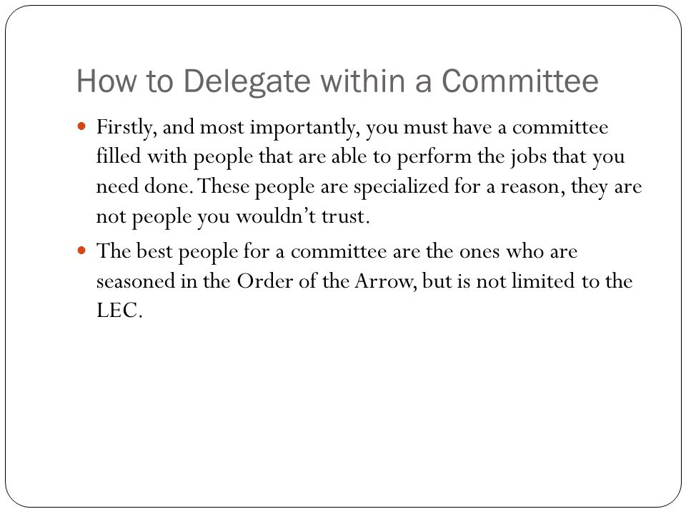 How to Delegate within a Committee Firstly, and most importantly, you must have a committee filled with people that are able to perform the jobs that