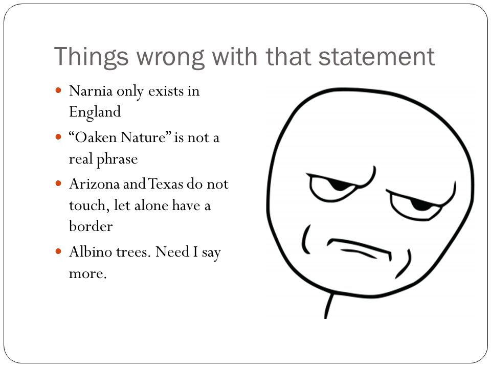 "Things wrong with that statement Narnia only exists in England ""Oaken Nature"" is not a real phrase Arizona and Texas do not touch, let alone have a bo"