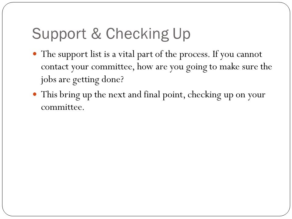Support & Checking Up The support list is a vital part of the process. If you cannot contact your committee, how are you going to make sure the jobs a