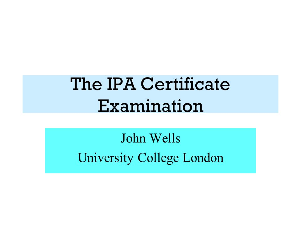 The IPA Certificate Examination John Wells University College London
