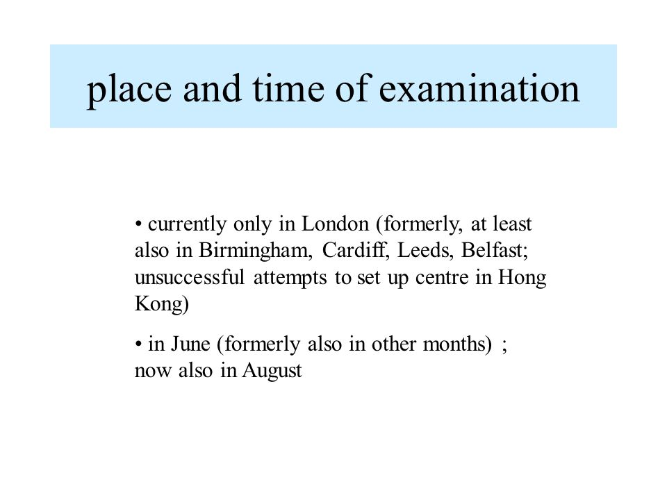 place and time of examination currently only in London (formerly, at least also in Birmingham, Cardiff, Leeds, Belfast; unsuccessful attempts to set up centre in Hong Kong) in June (formerly also in other months) ; now also in August