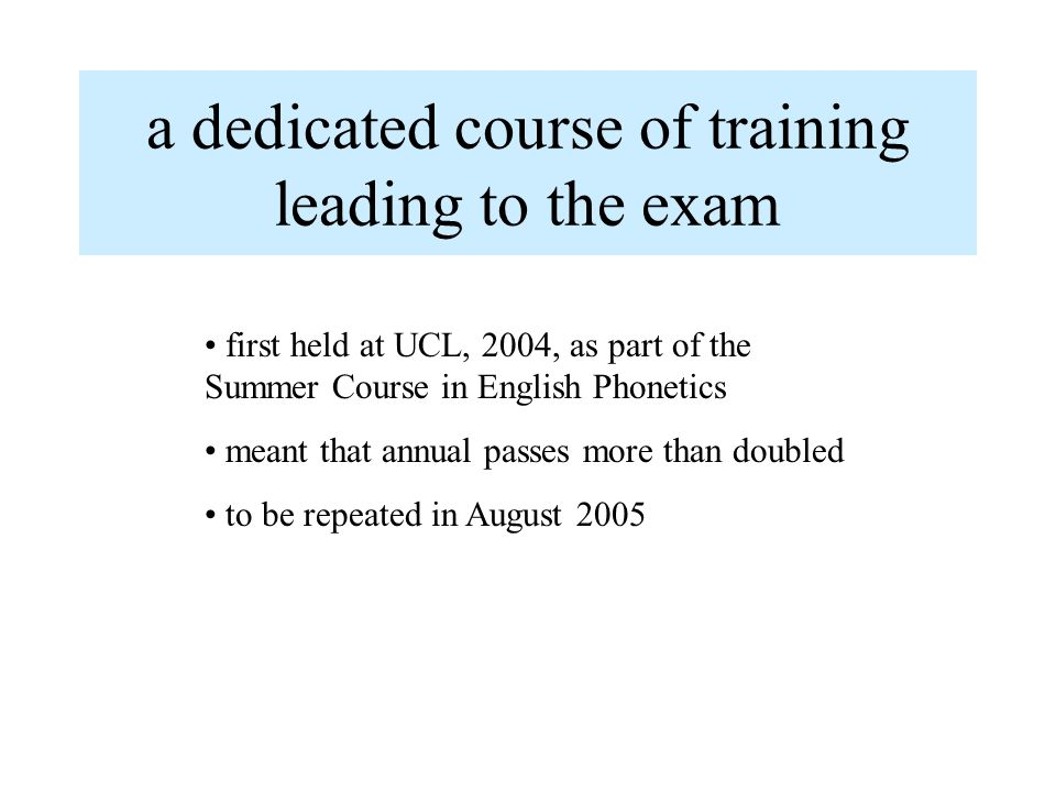 a dedicated course of training leading to the exam first held at UCL, 2004, as part of the Summer Course in English Phonetics meant that annual passes more than doubled to be repeated in August 2005