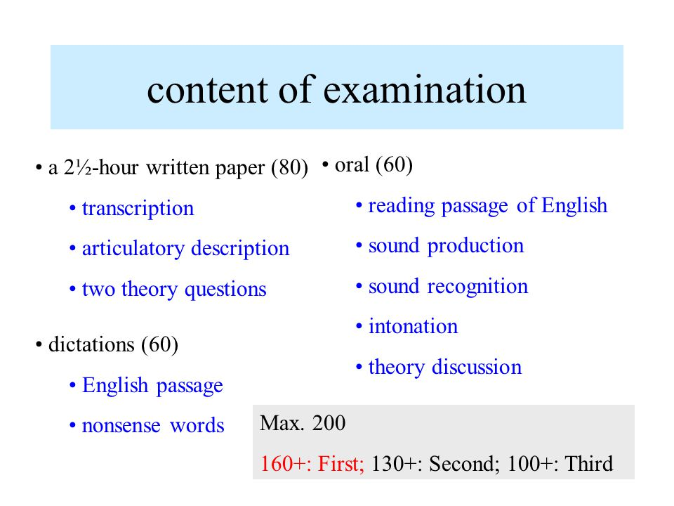 content of examination a 2½-hour written paper (80) transcription articulatory description two theory questions dictations (60) English passage nonsense words oral (60) reading passage of English sound production sound recognition intonation theory discussion Max.
