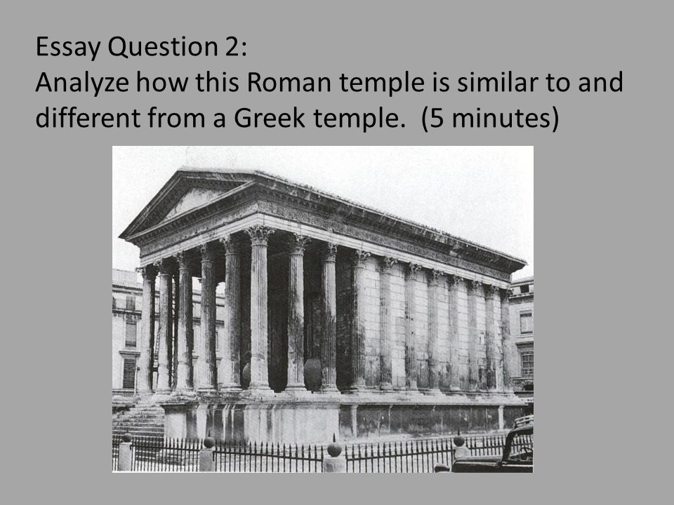 Essay Question 2: Analyze how this Roman temple is similar to and different from a Greek temple. (5 minutes)