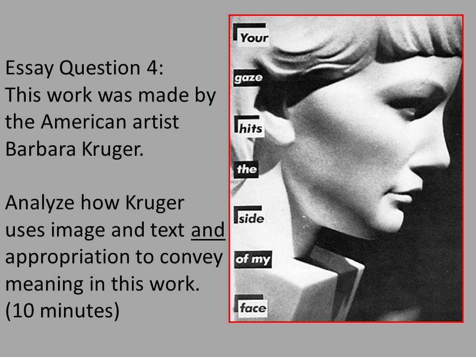 Essay Question 4: This work was made by the American artist Barbara Kruger. Analyze how Kruger uses image and text and appropriation to convey meaning