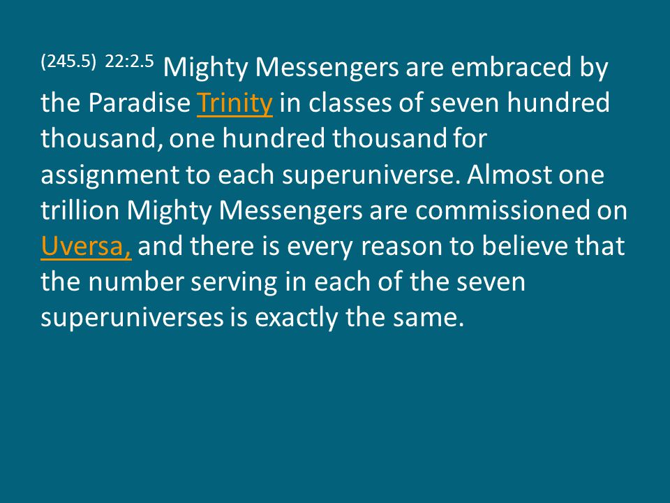 (245.5) 22:2.5 Mighty Messengers are embraced by the Paradise Trinity in classes of seven hundred thousand, one hundred thousand for assignment to each superuniverse.