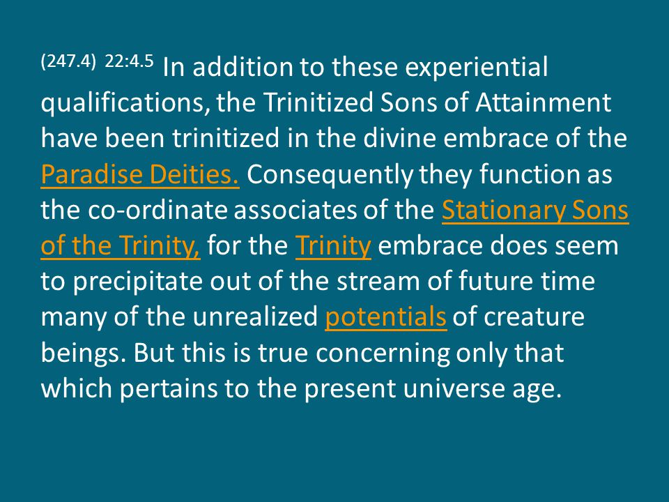 (247.4) 22:4.5 In addition to these experiential qualifications, the Trinitized Sons of Attainment have been trinitized in the divine embrace of the Paradise Deities.