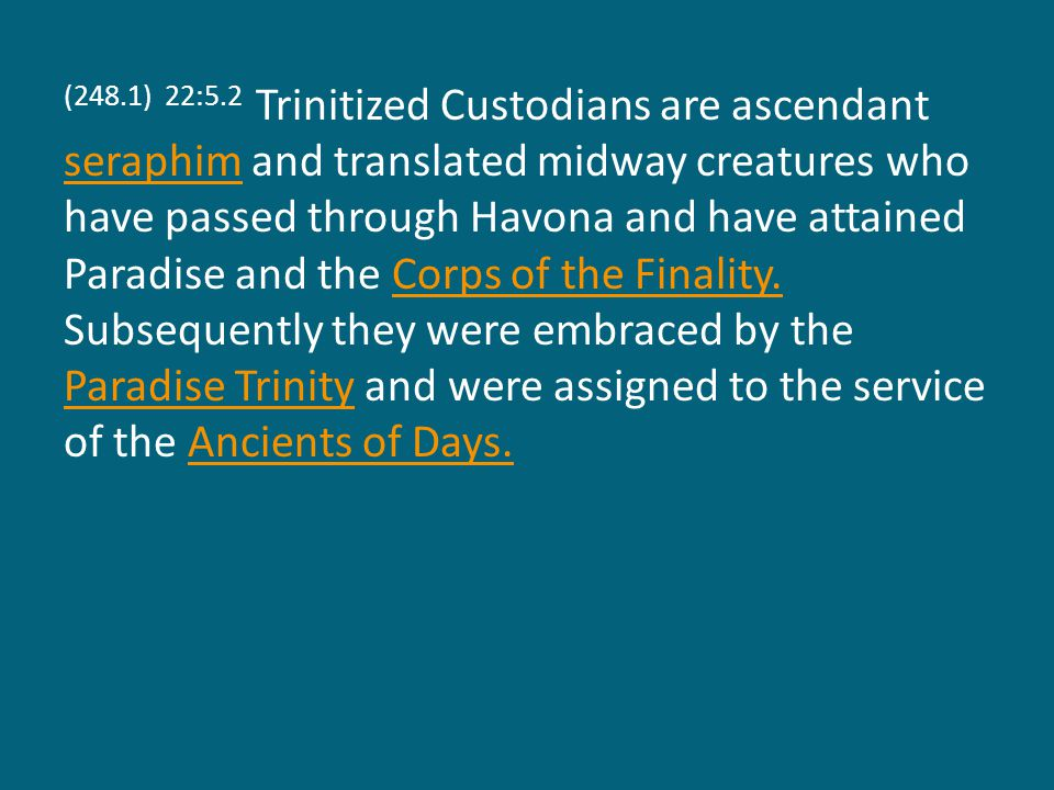 (248.1) 22:5.2 Trinitized Custodians are ascendant seraphim and translated midway creatures who have passed through Havona and have attained Paradise and the Corps of the Finality.