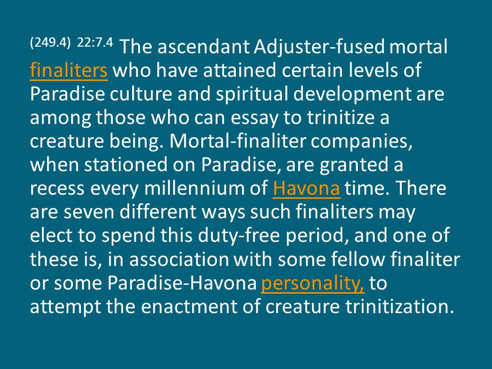 (249.4) 22:7.4 The ascendant Adjuster-fused mortal finaliters who have attained certain levels of Paradise culture and spiritual development are among those who can essay to trinitize a creature being.