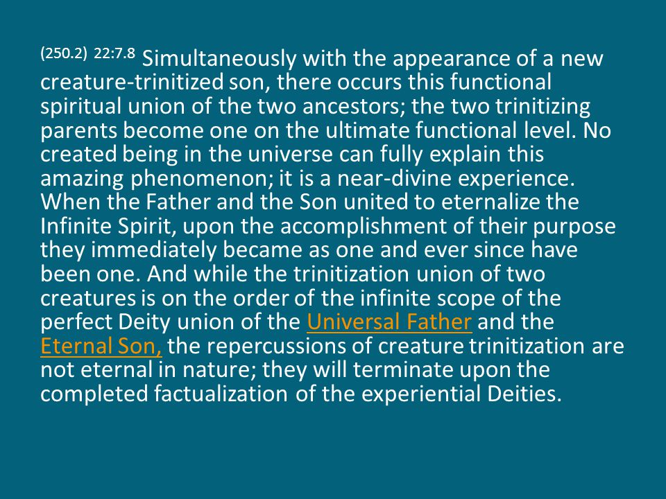 (250.2) 22:7.8 Simultaneously with the appearance of a new creature-trinitized son, there occurs this functional spiritual union of the two ancestors; the two trinitizing parents become one on the ultimate functional level.
